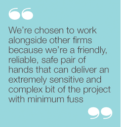"""We're chosen to work alongside other firms becausewe're a friendly, reliable, safe pair of hands that candeliver an extremely sensitive and complex bit of theproject with minimum fuss"""