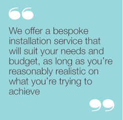 """We offer a bespoke installation service that will suityour needs and budget, as long as you're reasonablyrealistic on what you're trying to achieve"""