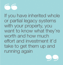 If you have inherited whole or partial legacy systemswith your property, you want to know what they'reworth and how much effort and investment it'd take toget them up and running again
