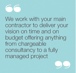 We work with your main contractor to deliver yourvision on time and on budget offering anything fromchargeable consultancy to a fully managed project