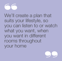 """We'll create a plan that suits your lifestyle,so you can listen to or watch what youwant, when you want in different roomsthroughout your home"""