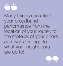 """Many things can affect your broadbandperformance from the location of yourrouter, to the material of your doors andwalls through to what your neighbours areup to!"""