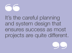 It's the careful planning and system designthat ensures success as most projects arequite different.