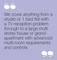 We cover anything from a studio or 1 bedflat with a TV reception problem through toa large multi storey house or grandapartment with advanced multi-roomrequirements and controls.